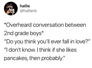 "Fall, Love, and Boys: hallie  @hallierb  *Overheard conversation between  2nd grade boys*  ""Do you think you'll ever fall in love?""  ""I don't know. I think if she likes  pancakes, then probably."" They'll love your pancakes boi"