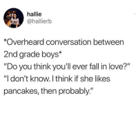 "Dank, Fall, and Love: hallie  @hallierkb  *Overheard conversation between  2nd grade boys*  ""Do you think you'll ever fall in love?""  ""I don't know. I think if she likes  pancakes, then probably."""
