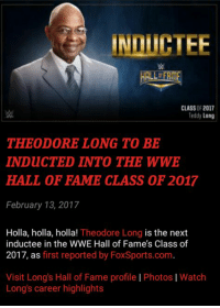 Memes, Induct, and 🤖: HALLIERME  CLASS OF 2017  Teddy Long  THEODORE LONG TO BE  INDuCTED INTO THE WWE  HALL OF FAME CLASS OF 2017  February 13, 2017  Holla, holla, holla!  Theodore Long is the next  inductee in the WWE Hall of Fame's Class of  2017, as first reported by FoxSports.com  Visit Long's Hall of Fame profile l Photos l Watch  Long's career highlights HOLLA HOLLA HOLLA, PLAYA!