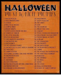 HALLOWEEN MUST WATCH MOVIES LIST 😍: HALLOWEEN  1, HOCUS POCUS  26 HALLOWEEN  2. HALLOWEENTOWN  27, SLEEPY HOLLOW  28. THE CRAFT  3. CASPER  4 PRACTICAL MAGIC  29. SAW  5 CORPSE BRIDE  30 THE EXORCIST  6, UNDER WRAPS  31. FRIDAY THE 13TH  7. DON'T LOOK UNDER THE BED  32, CHUCKY  8, TOWER OF TERROR  33, TEXAS CHAINSAW MASSACRE  34, NIGHTMARE ON ELM STREET  9. THE LITTLE VAMPIRE  10 LITTLE MONSTERS  35, PARANORMAL ACTIVITY  36 SCREAM  THE HAUNTED MANSION  12, MONSTERS INC  37, THE STRANGERS  13 BEETLE JUICE  38. POLTERGEIST  39 THE SIXTH SENSE  14, THE ADDAMS FAMILY  15, MOM'S GOT A DATE WITH A VAMPIRE 40 THE BLAIR WITCH PROJECT  16 TWITCHES  41. CARRIE  17, HARRY POTTER  42. THE HOUSE ON HAUNTED HILL  18 DOUBLE, DOUBLE, TOIL AND TROUBLE 43, THE AMITYVILLE HORROR  44 INSIDIOUS  19 MONSTER HOUSE.  20 CORALINE  45 THE SHINING  46, THE RING  21, MATILDA  47. SIGNS  22. GHOSTBUSTERS  23. THE NIGHTMARE BEFORE CHRISTMAS 48. EVIL DEAD  24 FRANKENWEENIE  49 FINAL DESTINATION  25 EDWARD SCISSORHANDS  50 HOUSE OF 1000 CORPSES  WWWAMYLORRAINE PHOTOGRAPHY COM HALLOWEEN MUST WATCH MOVIES LIST 😍