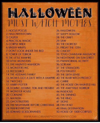 HALLOWEEN MOVIES LIST FOR THIS FALL OMG😍: HALLOWEEN  1, HOCUS POCUS  26, HALLOWEEN  2. HALLOWEENTOWN  27, SLEEPY HOLLOW  28. THE CRAFT  3. CASPER  29. SAW  4 PRACTICAL MAGIC  5 CORPSE BRIDE  30 THE EXORCIST  31. FRIDAY THE 13TH  6, UNDER WRAPS  7. DON'T LOOK UNDER THE BED  32. CHUCKY  8, TOWER OF TERROR  33, TEXAS CHAINSAW MASSACRE  9 THE LITTLE VAMPIRE  34, NIGHTMARE ON ELM STREET  10 LITTLE MONSTERS  35, PARANORMAL ACTIVITY  36 SCREAM  THE HAUNTED MANSION  12 MONSTERS INC  37, THE STRANGERS  13 BEETLE JUICE  38. POLTERGEIST  39 THE SIXTH SENSE  14, THE ADDAMS FAMILY  15. MOM'S GOT A DATE WITH A VAMPIRE 40. THE BLAIR WITCH PROJECT  16 TWITCHES  41. CARRIE  17, HARRY POTTER  42. THE HOUSE ON HAUNTED HILL  18 DOUBLE, DOUBLE, TOIL AND TROUBLE 43, THE AMITYVILLE HORROR  19 MONSTER HOUSE  44 INSIDIOUS  20 CORALINE  45 THE SHINING  21. MATILDA  46, THE RING  22 GHOSTBUSTERS  47. SIGNS  23. THE NIGHTMARE BEFORE CHRISTMAS 48. EVIL DEAD  24, FRANKENWEENIE  49 FINAL DESTINATION  25 EDWARD SCISSORHANDS  50 HOUSE OF 1000 CORPSES  WWWAMYLORRAINE PHOTOGRAPHY COM HALLOWEEN MOVIES LIST FOR THIS FALL OMG😍