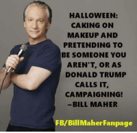 HALLOWEEN:  CAKING ON  MAKEUP AND  PRETENDING TO  BE SOMEONE YOU  AREN'T OR AS  DONALD TRUMP  CALLS IT  CAMPAIGNING!  BILL MAHER  FB/Bill Maher Fanpage I think I just heard a mic drop.   Via Bill Maher Fanpage