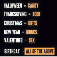 Sexs,  Year, and  Years: HALLOWEEN  CANDY  THANKSGIVING FOOD  CHRISTMAS  GIFTS  NEW YEAR  DRINKS  VALENTINES  SEX  BIRTHDAY  ALL OF THE ABOVE