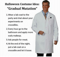 """Great idea for Halloween!: Halloween Costume Idea:  """"Gradual Mutation""""  1. Wear a lab coat to the  party and chat about your  experiments on  crocodiles.  2. Every hour go to the  bathroom and apply more  scaly makeup  3. Ask people for meat.  4.At the end of the night,  put a lab coat on a  crocodile and let it loose. Great idea for Halloween!"""