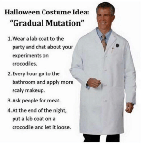 "Saw on Facebook. Made me laugh.: Halloween Costume Idea:  ""Gradual Mutation""  1. Wear a lab coat to the  party and chat about your  experiments on  crocodiles.  2. Every hour go to the  bathroom and apply more  scaly makeup  3.Ask people for meat.  4.At the end of the night,  put a lab coat on a  crocodile and let it loose. Saw on Facebook. Made me laugh."