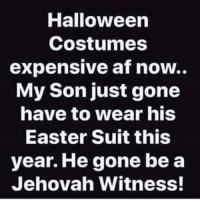 Af, Easter, and Halloween: Halloween  Costumes  expensive af now  My Son just gone  have to wear his  Easter Suit this  year. He gone be a  Jehovah Witness! He's just gone have to talk to y'all about y'all lord & savior Jesus Christ 🤷🏽♂️🤷🏽♂️🤷🏽♂️🤷🏽♂️ oneverything lol