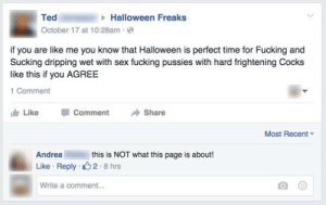 Fucking, Halloween, and Sex: Halloween Freaks  Ted  October 17 at 10:28am  if you are like me you know that Halloween is perfect time for Fucking and  Sucking dripping wet with sex fucking pussies with hard frightening Cocks  like this if you AGREE  1 Comment  Like  Comment  Share  Most Recent  this is NOT what this page is about!  Andrea  2 8 hrs  Like Reply  Write a comment...