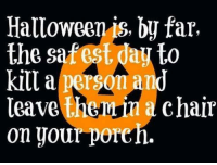 Halloween: Halloween is, by far,  the safest dau to  kill a  leave the  chair  on your porch