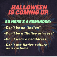 """Be Like, Halloween, and Native American: HALLOWEEN  IS COMING UP  SO HERE'S A REMINDER:  Don't be an """"Indian""""  Don't be a """"Native princess  """"  -  -Don't wear a headdress.  Don't use Native culture  as a costume. <p><a href=""""http://slytherinconservative.tumblr.com/post/165408611394/libertarirynn-heres-some-other-reminders"""" class=""""tumblr_blog"""">slytherinconservative</a>:</p> <blockquote> <p><a href=""""https://libertarirynn.tumblr.com/post/165408117144/heres-some-other-reminders-you-cant-control"""" class=""""tumblr_blog"""">libertarirynn</a>:</p> <blockquote> <p>Here's some other reminders:</p>  <p>-you can't control what other people wear and do<br/> -mind your own damn business</p> </blockquote> <p>the headdress thing is actually offensive, though. native american tribes reserve those for great warriors (today, for tribesman who fought in the US military). wearing an undeserved war bonnet would be like if they marched around in a purple heart for """"costume"""". it's just disrespectful to their culture. <br/></p> </blockquote> <p>See here's the thing with that, I do understand the mentality behind it and I personally would not do something like that because I think it's in poor taste. But a costume is a costume. The whole point is dressing up like something that you're not. If someone dressed up in a military/Purple Heart costume it wouldn't be the end of the world, particularly on a day like Halloween. You can think it's tasteless, but to go around policing what other people decide wear is a boring waste of time. Culture cannot be reduced to a single thing. Things like kilts and certain headwear and other things often are based in military/cultural significance. But a Native American will know the difference between an honored war hero wearing a war bonnet and some white kid at a costume party. Culture can't just be erased by someone who doesn't fully understand it participating in an aspect of it. </p>"""