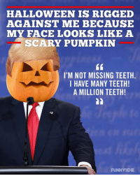 Teething: HALLOWEEN IS RIGGED  AGAINST ME BECAUSE  MY FACE LOOKS LIKE A  SCARY PUMPKIN  I'M NOT MISSING TEETH.  I HAVE MANY TEETH!  A MILLION TEETH!  FUNNY DIE