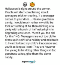 """Candy, Dank, and Drinking: Halloween is right around the corner.  People will start complaining about  teenagers trick or treating. If a teenager  comes to your door.. Please give them  candy. I would much rather my child be  trick or treating at 14, than drinking at a  party with a bunch of half naked girls in  degrading costumes. """"Aren't you too old  for this"""" NO. Teenagers are not too old to  dress up in spirit of a holiday and celebrate  it. I want to keep my child's innocence and  youth as long as I can! They are however  too young to be doing other things so for  goodness sakes, give them the damn  candy.  ExploreTalent☆"""