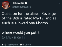 Bring balance to the Force, not leave it in fucking darkness!: Hallowillis<  @damnyouwillis  Question for the class: Revenge  of the Sith is rated PG-13, and as  such is allowed one f-bomb  where would you put it  9:49 AM 18 Oct 18  110 Retweets 457 Likes Bring balance to the Force, not leave it in fucking darkness!