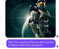 ~XyDz: Halo Fans would just like any damn picture  of Master Chief if we uploaded it ~XyDz