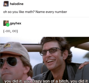 it really do be like that: halodine  oh so you like math? Name every number  gayhex  (-0o, oo)  you did it. you crazy son of a bitch, you did it it really do be like that