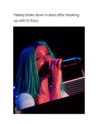 this makes me emotional: Halsey broke down in tears after breaking  up with G-Eazy. this makes me emotional