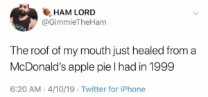 They should start frying them again.: HAM LORD  @GimmieTheHam  The roof of my mouth just healed from a  McDonald's apple pie I had in 1999  6:20 AM -4/10/19 Twitter for iPhone They should start frying them again.