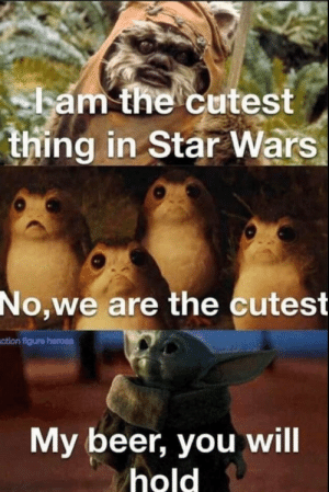 Yub nub intensifies.: ham the cutest  thing in Star Wars  No,we are the cutest  ction figure heroes  My beer, you will  hold Yub nub intensifies.