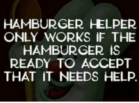 Hamburger Helper: HAMBURGER HELPER  ONLY WORKS IF THE  HAMBURGER IS  READY TO ACCEPT  THAT IT NEEDS HELP