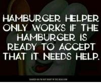 Submitted by Charlie Gregor: HAMBURGER HELPER  ONLY WORKS IF THE  HAMBURGER IS  READY TO ACCEPT  THAT IT NEEDS HELP.  SHARED ON TM NOT RIGHT IN THEHEAD.COM Submitted by Charlie Gregor