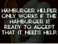 Hamburger Helper: HAMBURGER HELPER  ONLY WORKS IF THE  HAMBURGER IS  READY TO ACCEPT  THAT IT NEEDS HELP.