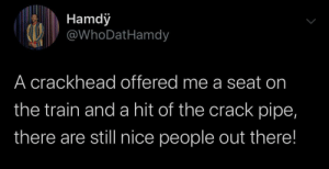 He was really raised the right way! (via /r/BlackPeopleTwitter): Hamdy  @WhoDatHamdy  A crackhead offered me a seat on  the train and a hit of the crack pipe,  there are still nice people out there! He was really raised the right way! (via /r/BlackPeopleTwitter)