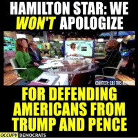 Well said!  Shared by Occupy Democrats, LIKE our page for more!: HAMIITON STAR: WE  WON'T APOLOGIZE  COURTESY: CBS THIS MOR  FOR DEFENDING  AMERICANS FROM  TRUMP AND PENCE  OCCUPY DEMOCRATS Well said!  Shared by Occupy Democrats, LIKE our page for more!