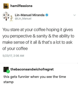 Coffee: hamilfessions  HAMILTON  Genfa  Lin-Manuel Miranda  @Lin_Manuel  You stare at your coffee hoping it gives  you perspective & sanity & the ability to  make sense of it all & that's a lot to ask  of your coffee  5/23/17, 2:06 AM  thebaconsandwichofregret  this gets funnier when you see the time  stamp Coffee