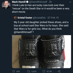 "Mark Hamill, everybody.: @HamillHimself · 2h  I think Luke & Han are lucky Leia took over their  ""rescue"" on the Death Star or it would've been a very  Mark Hamill  short movie.  kristal foster @kristalfstr · 07 Feb 19  My 5 year old daughter picked these shoes, and a  boy at school said Star Wars is for boys. She said  Star Wars is for girls too. What do you think  @HamillHimself ?  27 5,650  42.4K  444 Mark Hamill, everybody."