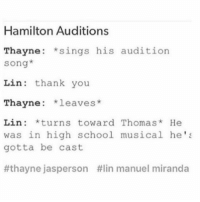 This is 100% what actually happened: Hamilton Auditions  Thayne  sings his audition  Song  Lin thank you  Thayne  leaves  Lin *turns toward Thomas  He  was in high school musical he's  gotta be cast  thayne jas person #lin manuel miranda This is 100% what actually happened