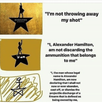 "hamilton: HAMILTON  Ham  ""I'm not throwing away  my shot""  ""I, Alexander Hamilton,  am not discarding the  ammunition that belongs  to me  ""I, the man whose legal  name is Alexander  Hamilton, am now  declaring that I shall not  now or ever abandon,  cast off, or dismiss the  projectile discharge of a  firearm that is defined as  being owned by me,"