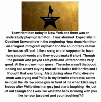 "Dieded: HAMILTON  l saw Hamilton today in New York and there was an  understudy playing Hamilton. I was stunned. Especially irn  Obedient Servant how in the beginning ""how does Hamilton  an arrogant immigrant orphan"" and the soundtrack vs him  he was so off be  at Like a song would supposed to have  long smooth words and they would make it short. Though  the person who played Lafayette and Jefferson was very  good. At the end my mom goes: The actor wasn't that good  looking so l wasn't buying that all the ladies fell for Him and I  thought that was funny. Also during when Philip dies my  mom was crying and Philip is my favorite character, so me  being in the sth row some guy in front of me when Eliza says  Noooo after Philip dies that guy just starts laughing. He just  let out a laugh and I was like what the heck is wrong with you  like her son just died and your laughing!?!?"