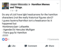 Jesus, Lgbt, and Memes: Hamilton Memes  and Things.  1 hr  Do any of y'all have lgbt headcanons for the hamilton  characters (not the really historical figures obvi)?  I guess laurens/hamilton isnt a headcanon bc it  happened but  -Nonbinary/pan Lafayette.  Agender/bi Hercules Mulligan  Trans guy/bi Hamilton  003  7 Comments  Like  Comment  Share <p>E'en so Lord Jesus quickly come.</p>