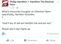 Earth, Hamilton, and Comment: Hamilton The Musical  Phillip Hamilton  Fans  3 hrs .  What's everyones thoughts on Otherkin? More  specifically, Hamilton fictionkin.  *and if any of yall are hamilkin Imk and pm me.*  Please don't start fights aa  5  11 Comments  Like  Comment  Share <p>*deletes self from earth*</p>