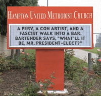 "Memes, Bartending, and 🤖: HAMPTON UNITED METH0DIST CHURCH  A PERV, A CON ARTIST, AND A  FASCIST WALK INTO A BAR.  BARTENDER SAYS, ""WHAT'LL IT  BE, MR. PRESIDENT-ELECT?"" Funniest Memes Mocking Trump: http://abt.cm/2gE55vG"