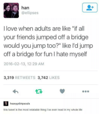 """- Trending Memes: han  ellipses  I love when adults are like """"if all  your friends jumped off a bridge  would you jump too?"""" like I'd jump  off a bridge for fun hate myself  2016-02-13, 12:29 AM  3,319  RETWEETS 3.742  LIKES  heavyydirty souls  this tweet is the most relatable thing I've ever read in my whole life - Trending Memes"""