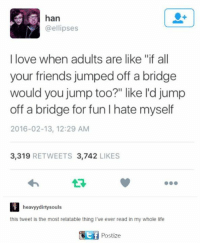 """Friends, Life, and Love: han  @ellipses  I love when adults are like """"if all  your friends jumped off a bridge  would you jump too?"""" like l'd jump  off a bridge for fun I hate myself  2016-02-13, 12:29 AM  3.319  RETWEETS 3.742  LIKES  heavyydirty souls  this tweet is the most relatable thing I've ever read in my whole life  Ctf Postize"""