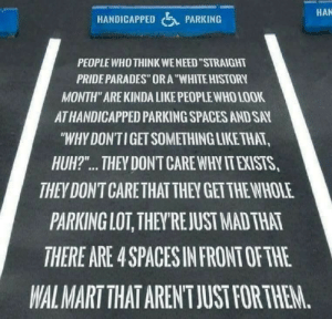 "Huh, Tumblr, and Wal Mart: HAN  HANDICAPPED  PARKING  PEOPLE WHO THINK WE NEED ""STRAIGHT  PRIDE PARADES"" ORA""WHITE HISTORY  MONTH"" ARE KINDA LIKE PEOPLE WHO LOOK  ATHANDICAPPED PARKING SPACES AND SAY  ""WHY DON'TIGET SOMETHING LIKE THAT,  HUH?.. THEY DONT CARE WHY IT EXISTS,  THEY DON'T CARE THAT THEY GETTHE WHOLE  PARKING LOT, THEY'RE JUST MAD THAT  THERE ARE 4 SPACES IN FRONT OF THE  WAL MART THAT AREN'T JUST FOR THEM. trans-zoe-murphy:  [id: a handicapped parking space with text painted on it reading, ""people who think we need ""straight pride parades"" or a ""white history month"" are kinda like people who look at handicapped parking spaces and say ""why don't I get something like that, huh?"" … they don't care why it exists, they dont care that they get the whole parking lot, they're just mad that there are 4 spaces in front of the Walmart that aren't just for them."" /end id]"
