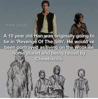 Perhaps we will find out whether this story holds up when the Untitled Han Solo movie comes out, although I'm not a fan of this. starwarsfacts: HAN SOLO  A 10 year old  Han was originally going to  be in  Revenge Of The Sith'. He would've  been portrayed as living on the Wookiee  home planet and being raised by  Chewbacca.  Fact  #135  Starwarsfacts Perhaps we will find out whether this story holds up when the Untitled Han Solo movie comes out, although I'm not a fan of this. starwarsfacts