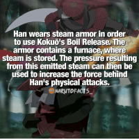 Han is easily one of my fav jinchuriki 😍 | would you rather have the Rinnegan or Sharingan? 😉 | I'd choose the Rinnegan 😂 | follow @marvelousfacts: Han Wears steam armor in order  to use  Kokuois Boil Release. The  armor contains a furnace where  steam is stored. The  pressure resulting  from this emitted steam can then be  used to increase the force behind  Han's physical attacks.  NARuTOFACTs Han is easily one of my fav jinchuriki 😍 | would you rather have the Rinnegan or Sharingan? 😉 | I'd choose the Rinnegan 😂 | follow @marvelousfacts