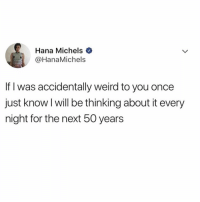 Sorry for being awkward @official.agnew 😅😅: Hana Michels  HanaMichels  If l was accidentally weird to you once  just know I will be thinking about it every  night for the next 50 years Sorry for being awkward @official.agnew 😅😅