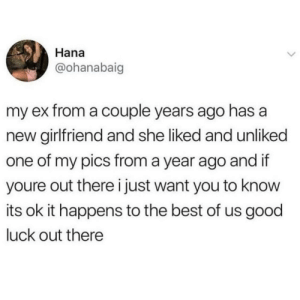 Best, Good, and Girlfriend: Hana  @ohanabaig  my ex from a couple years ago has a  new girlfriend and she liked and unliked  one of my pics from a year ago and if  youre out there i just want you to know  its ok it happens to the best of us good  luck out there Wholesome ex-girlfriend