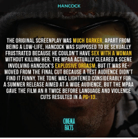 Facts, Funny, and Life: HANCOCK  THE ORIGINAL SCREENPLAY WAS MUCH DARKER. APART FROM  BEING A LOW-LIFE, HANCOCK WAS SUPPOSED TO BE SEXUALLY  FRUSTRATED BECAUSE HE COULDN'T HAVE SEX WITH A WOMAN  WITHOUT KILLING HER. THE MPAA ACTUALLY CLEARED A SCENE  INVOLVING HANCOCK'S EXPLOSIVE ORGASM, BUT IT WAS RE-  MOVED FROM THE FINAL CUT BECAUSE A TEST AUDIENCE DIDN'T  FIND IT FUNNY. THE TONE WAS LIGHTENED CONSIDERABLY FOR  A SUMMER RELEASE AIMED AT A WIDE AUDIENCE, BUT THE MPAA  GAVE THE FILM AN R TWICE BEFORE LANGUAGE AND VIOLENCE  CUTS RESULTED IN A PG- 13  CINEMA  FACTS Your thoughts about a movie? Are you waiting for sequel? - Follow @cinfacts for more posts - Film Cinema Movies Sequels FilmBuff Want Deserve Geek Nerd Comicbooks Writing Action Comedy Superheroes SkyHigh ZombieLand TronLegacy Hellboy RonPearlman Jumper Hancock WillSmith Dredd District9 willsmith