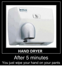 LIKE if you do it! WE DO: HAND DRYER  After 5 minutes  You just wipe your hand on your pants LIKE if you do it! WE DO