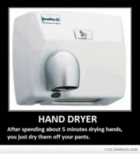 Hand Dryer: HAND DRYER  After spending about 5 minutes drying hands,  you just dry them  off your pants.  TLDR: DAMNLOLCOM