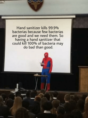 Bad, Reddit, and Good: Hand sanitizer kills 99.9%  bacterias because few bacterias  are good and we need them. So  having a hand sanitizer that  could kill 100% of bacteria may  do bad than good. Immunity to infections - 0