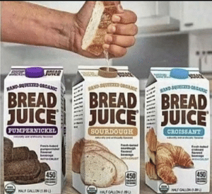 Here's some bread juice for everyone sorting by new: HAND-SQUCZED ORGA  AND-SQUEZED ORGANIC  HAND SQUEEZED OGANIC  BREAD  JUICE  BREAD  JUICE  BREAD  JUICE  SOURDOUGH  PUMPERNICKEL  CROISSANT  Fresh  Fresh  fre  Heage  MITH CRUST  450  450  450  C  MALF GALLON  HALF CALLON u  1wUNOTINLM Here's some bread juice for everyone sorting by new