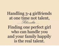 Family, Memes, and Perfect Girl: Handling 3-4 girlfriends  at one time not talent,  Finding one perfect girl  ho can handle you  and your family happily  is the real talent.