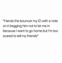 Friends, Life, and Life Hack: *Hands the bouncer my ID with a note  on it begging him not to let me in  because l want to go home but I'm too  scared to tell my friends* Life. Hack. You're welcome.
