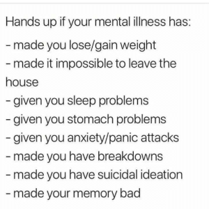 You Lose: Hands up if your mental illness has:  -made you lose/gain weight  - made it impossible to leave the  house  -given you sleep problems  given you stomach problems  given you anxiety/panic attacks  - made you have breakdowns  -made you have suicidal ideation  -made your memory bad
