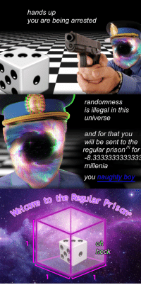 """Reddit, Prison, and Naughty: hands up  you are being arrested  randomness  is illegal in this  universe  and for that you  will be sent to the  regular prison"""" for  -8.3333333333333  millenia  you  naughty boy  Regular Prison  to the  heck <p>[<a href=""""https://www.reddit.com/r/surrealmemes/comments/7v6xg8/illegal_randomness/"""">Src</a>]</p>"""